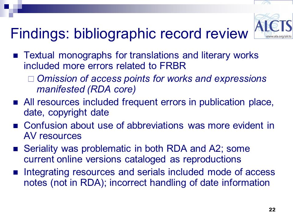 22 Findings: bibliographic record review Textual monographs for translations and literary works included more errors related to FRBR Omission of access points for works and expressions manifested (RDA core) All resources included frequent errors in publication place, date, copyright date Confusion about use of abbreviations was more evident in AV resources Seriality was problematic in both RDA and A2; some current online versions cataloged as reproductions Integrating resources and serials included mode of access notes (not in RDA); incorrect handling of date information