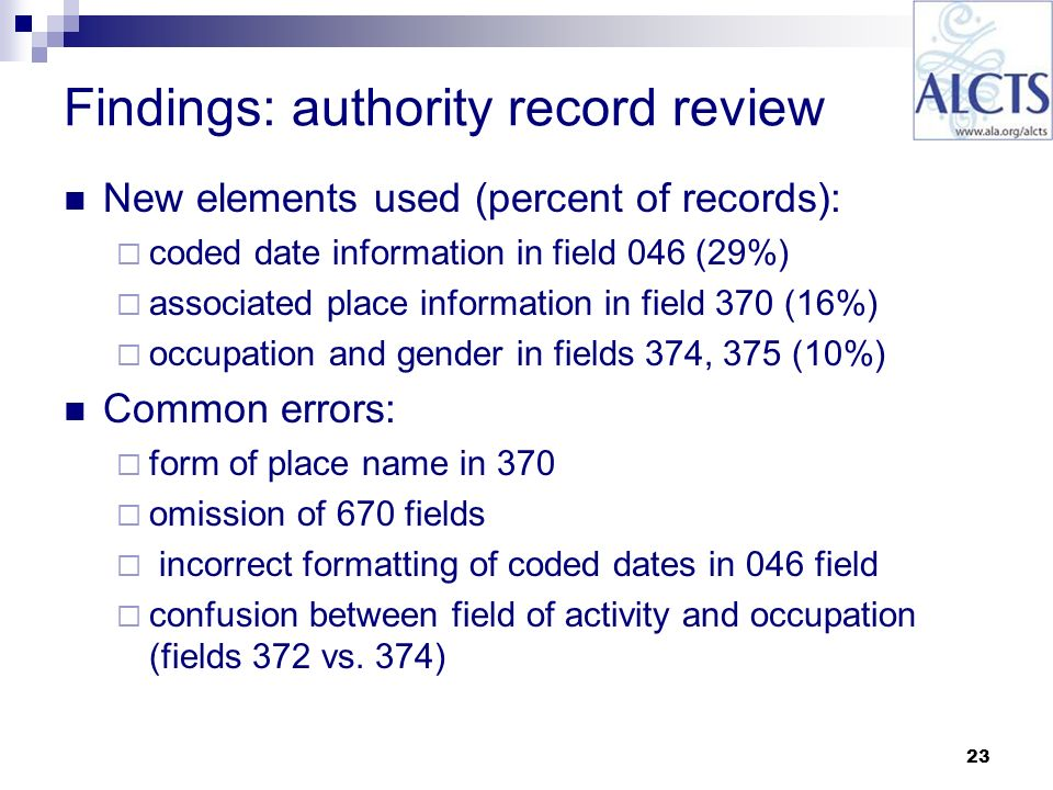 23 Findings: authority record review New elements used (percent of records): coded date information in field 046 (29%) associated place information in field 370 (16%) occupation and gender in fields 374, 375 (10%) Common errors: form of place name in 370 omission of 670 fields incorrect formatting of coded dates in 046 field confusion between field of activity and occupation (fields 372 vs.