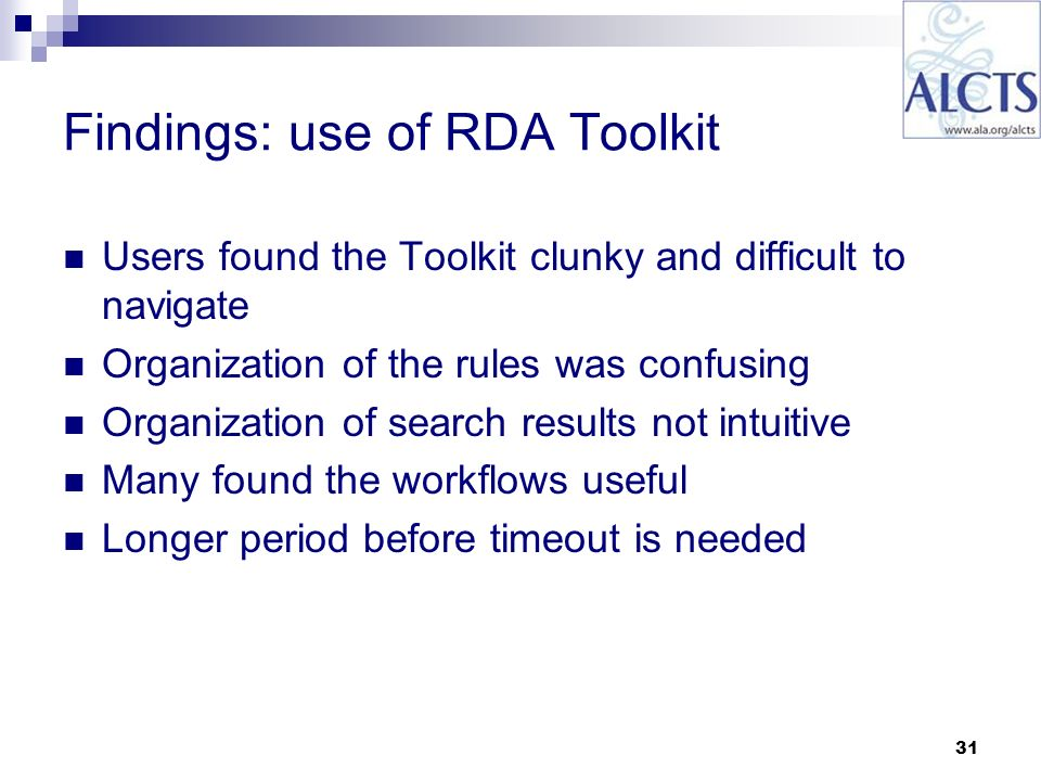 31 Findings: use of RDA Toolkit Users found the Toolkit clunky and difficult to navigate Organization of the rules was confusing Organization of search results not intuitive Many found the workflows useful Longer period before timeout is needed