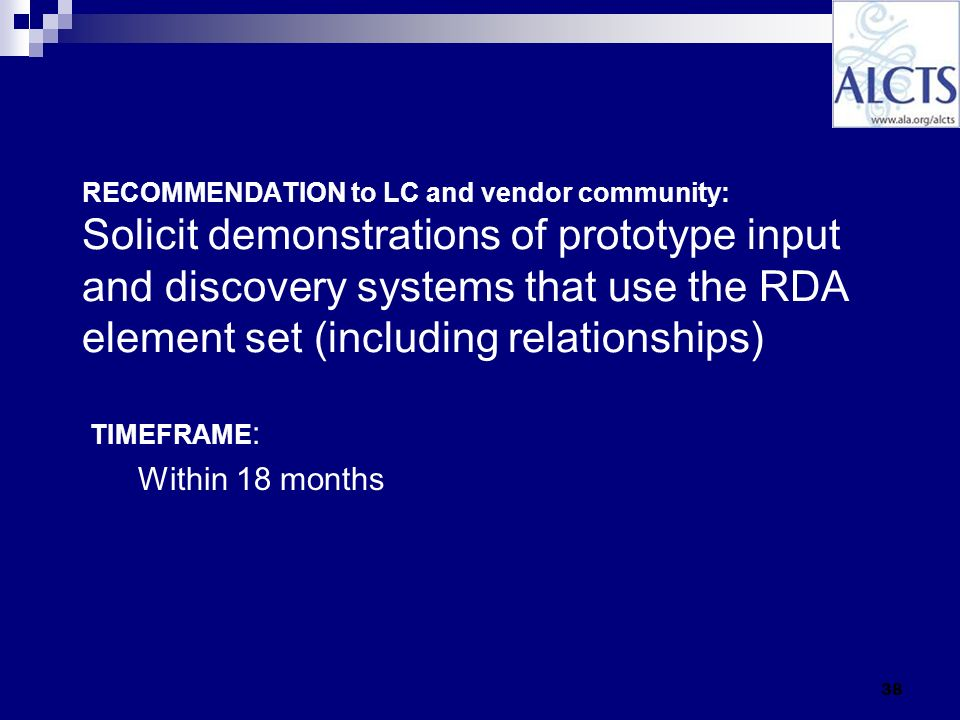 38 RECOMMENDATION to LC and vendor community: Solicit demonstrations of prototype input and discovery systems that use the RDA element set (including relationships) TIMEFRAME : Within 18 months
