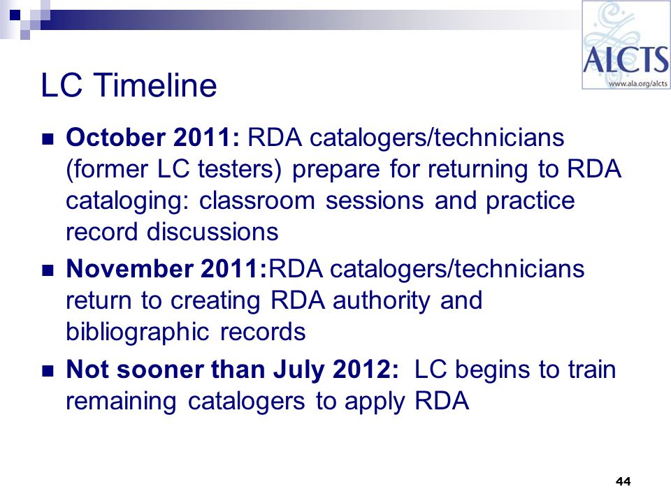44 LC Timeline October 2011: RDA catalogers/technicians (former LC testers) prepare for returning to RDA cataloging: classroom sessions and practice record discussions November 2011:RDA catalogers/technicians return to creating RDA authority and bibliographic records Not sooner than July 2012: LC begins to train remaining catalogers to apply RDA