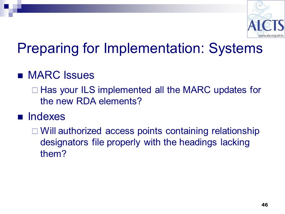 46 Preparing for Implementation: Systems MARC Issues Has your ILS implemented all the MARC updates for the new RDA elements.