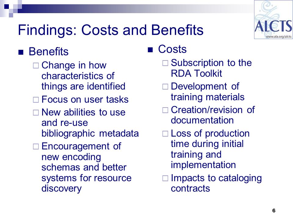 6 Findings: Costs and Benefits Benefits Change in how characteristics of things are identified Focus on user tasks New abilities to use and re-use bibliographic metadata Encouragement of new encoding schemas and better systems for resource discovery Costs Subscription to the RDA Toolkit Development of training materials Creation/revision of documentation Loss of production time during initial training and implementation Impacts to cataloging contracts