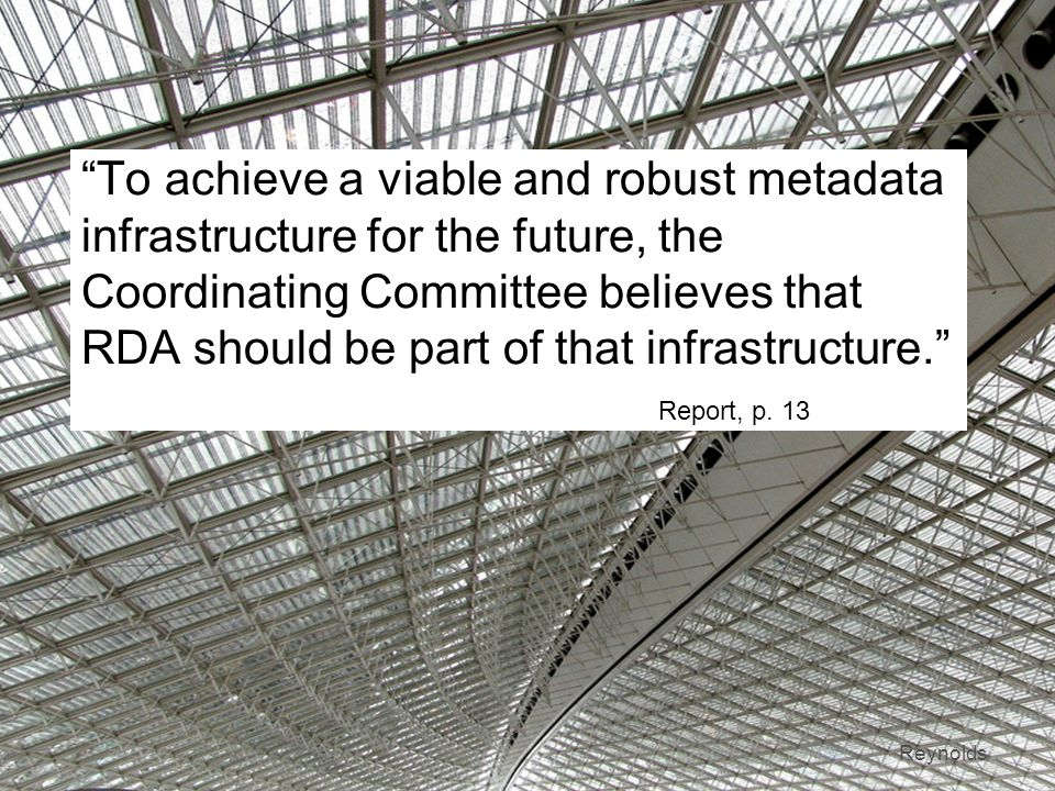 7 To achieve a viable and robust metadata infrastructure for the future, the Coordinating Committee believes that RDA should be part of that infrastructure.