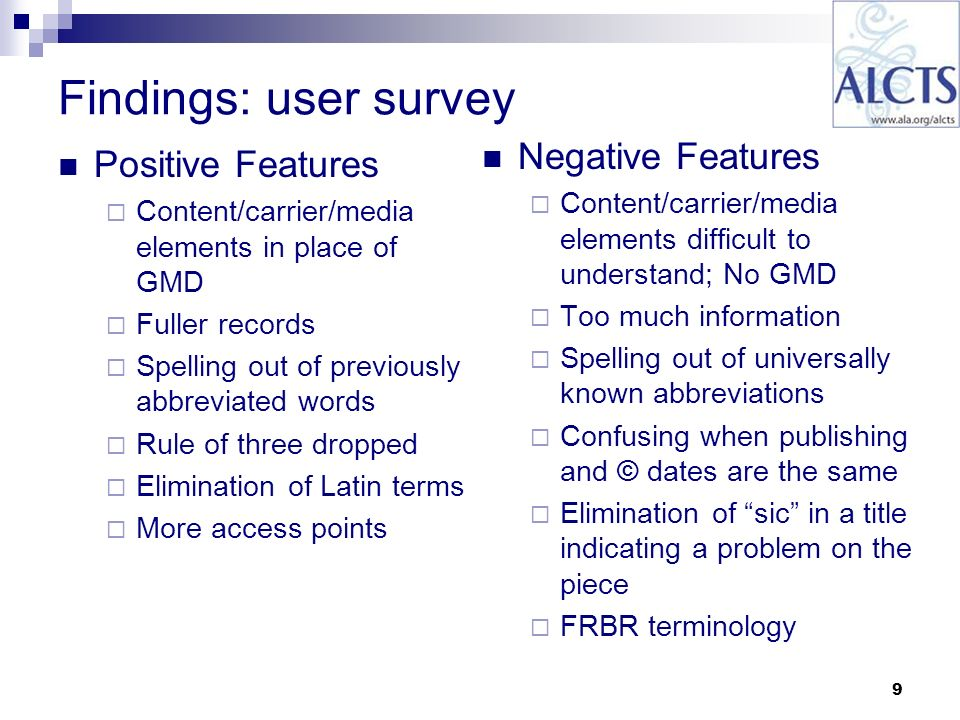 9 Findings: user survey Negative Features Content/carrier/media elements difficult to understand; No GMD Too much information Spelling out of universally known abbreviations Confusing when publishing and © dates are the same Elimination of sic in a title indicating a problem on the piece FRBR terminology Positive Features Content/carrier/media elements in place of GMD Fuller records Spelling out of previously abbreviated words Rule of three dropped Elimination of Latin terms More access points