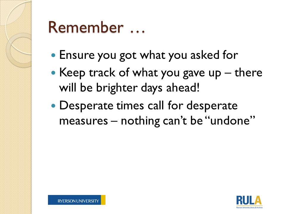 Remember … Ensure you got what you asked for Keep track of what you gave up – there will be brighter days ahead.