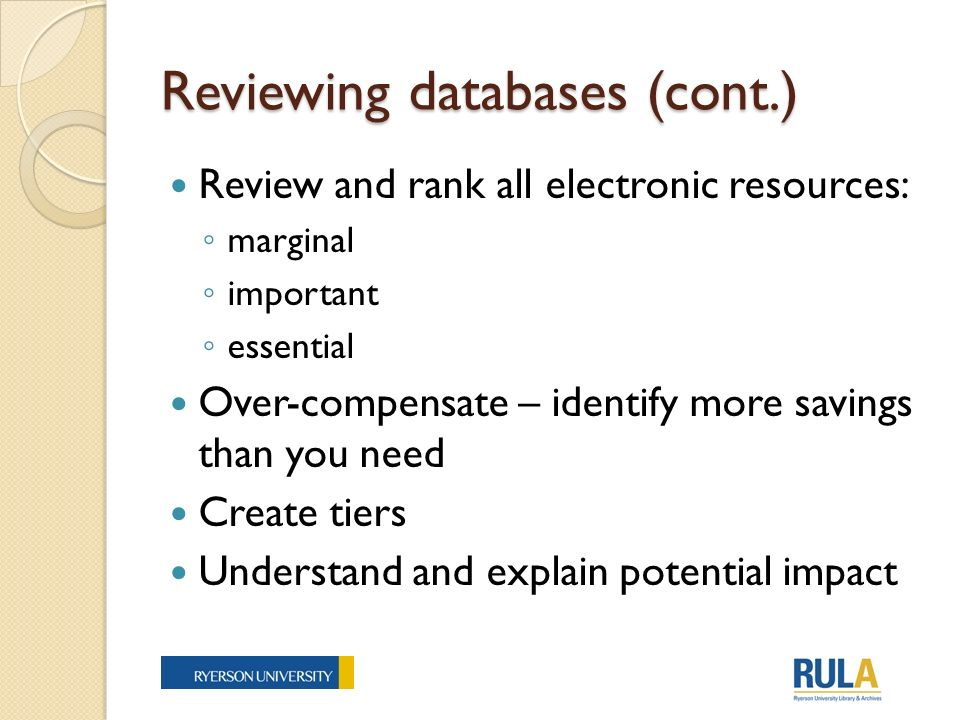 Reviewing databases (cont.) Review and rank all electronic resources: marginal important essential Over-compensate – identify more savings than you need Create tiers Understand and explain potential impact