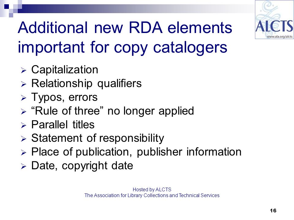 16 Additional new RDA elements important for copy catalogers Capitalization Relationship qualifiers Typos, errors Rule of three no longer applied Parallel titles Statement of responsibility Place of publication, publisher information Date, copyright date Hosted by ALCTS The Association for Library Collections and Technical Services