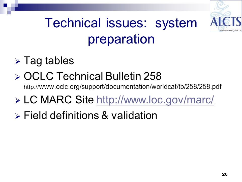 26 Technical issues: system preparation Tag tables OCLC Technical Bulletin 258 http:// www.oclc.org/support/documentation/worldcat/tb/258/258.pdf LC MARC Site http://www.loc.gov/marc/http://www.loc.gov/marc/ Field definitions & validation