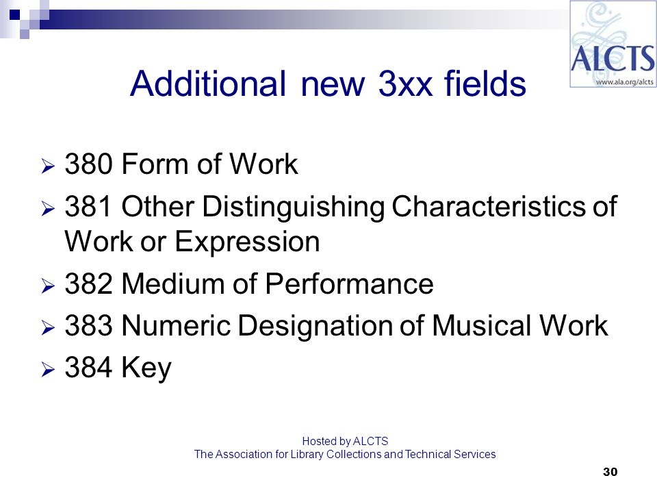 30 Additional new 3xx fields 380 Form of Work 381 Other Distinguishing Characteristics of Work or Expression 382 Medium of Performance 383 Numeric Designation of Musical Work 384 Key Hosted by ALCTS The Association for Library Collections and Technical Services