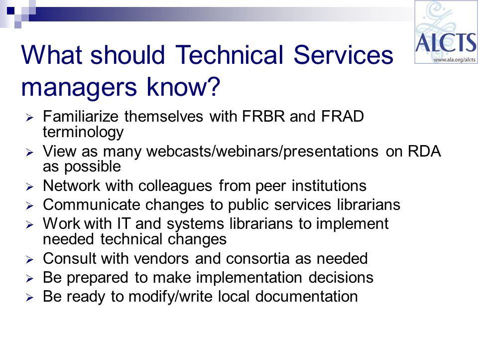 Familiarize themselves with FRBR and FRAD terminology View as many webcasts/webinars/presentations on RDA as possible Network with colleagues from peer institutions Communicate changes to public services librarians Work with IT and systems librarians to implement needed technical changes Consult with vendors and consortia as needed Be prepared to make implementation decisions Be ready to modify/write local documentation What should Technical Services managers know