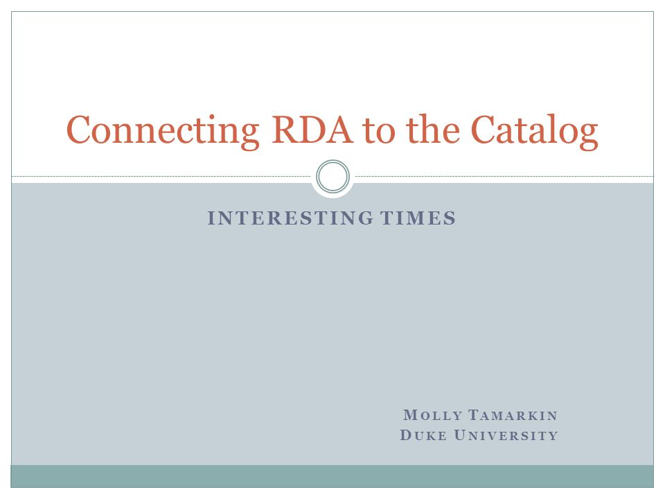 INTERESTING TIMES M OLLY T AMARKIN D UKE U NIVERSITY Connecting RDA to the Catalog