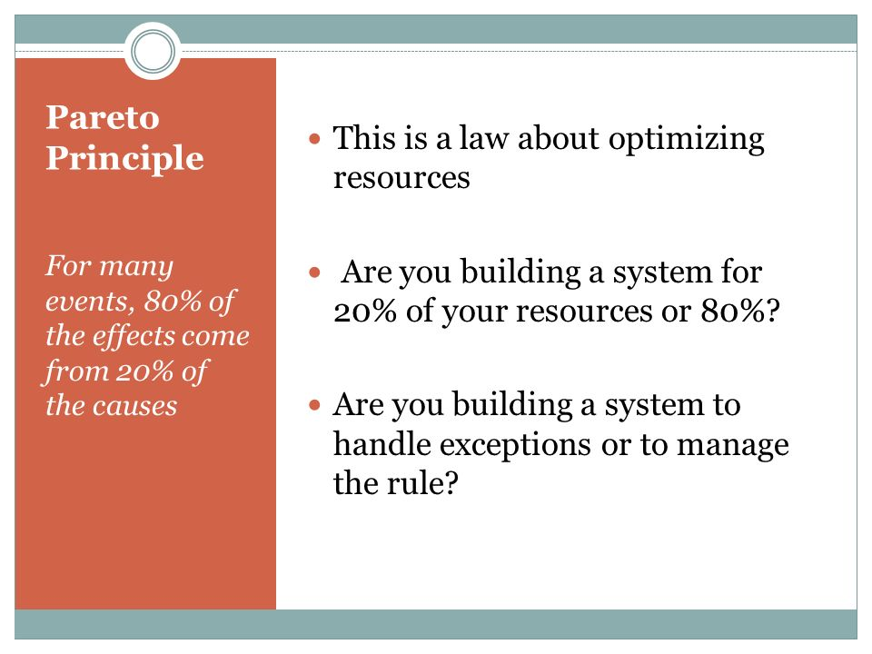 Pareto Principle For many events, 80% of the effects come from 20% of the causes This is a law about optimizing resources Are you building a system for 20% of your resources or 80%.