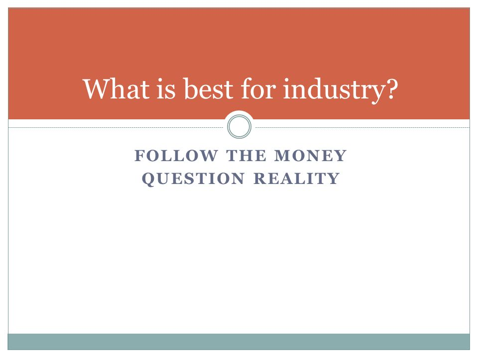 FOLLOW THE MONEY QUESTION REALITY What is best for industry