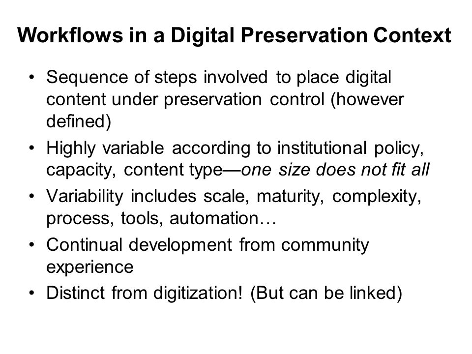 Workflows in a Digital Preservation Context Sequence of steps involved to place digital content under preservation control (however defined) Highly va