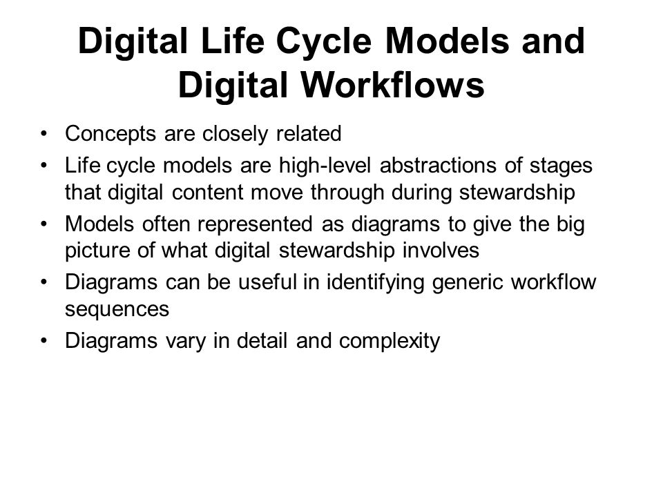 Digital Life Cycle Models and Digital Workflows Concepts are closely related Life cycle models are high-level abstractions of stages that digital content move through during stewardship Models often represented as diagrams to give the big picture of what digital stewardship involves Diagrams can be useful in identifying generic workflow sequences Diagrams vary in detail and complexity