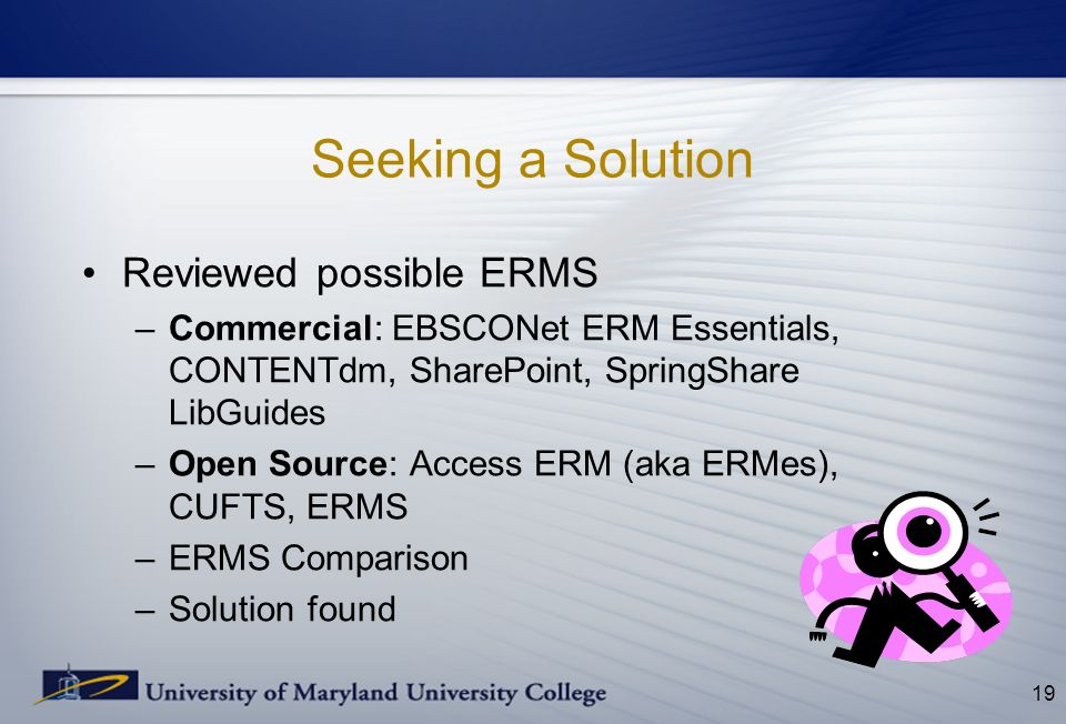 Seeking a Solution Reviewed possible ERMS –Commercial: EBSCONet ERM Essentials, CONTENTdm, SharePoint, SpringShare LibGuides –Open Source: Access ERM