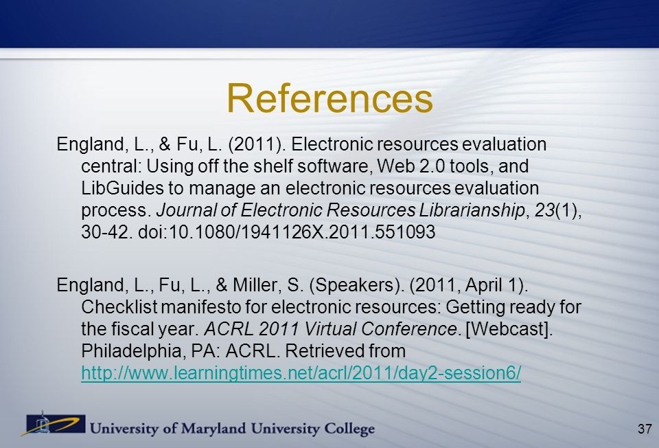 References England, L., & Fu, L. (2011). Electronic resources evaluation central: Using off the shelf software, Web 2.0 tools, and LibGuides to manage