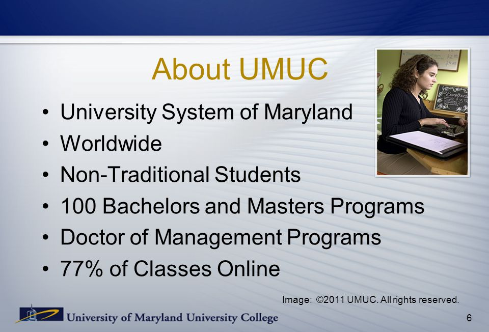 About UMUC University System of Maryland Worldwide Non-Traditional Students 100 Bachelors and Masters Programs Doctor of Management Programs 77% of Classes Online 6 Image: ©2011 UMUC.