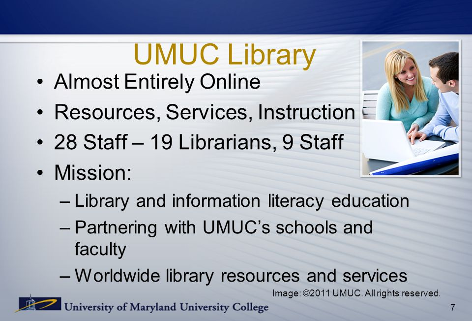 UMUC Library Almost Entirely Online Resources, Services, Instruction 28 Staff – 19 Librarians, 9 Staff Mission: –Library and information literacy educ