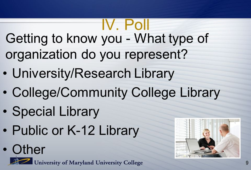 IV. Poll Getting to know you - What type of organization do you represent? University/Research Library College/Community College Library Special Libra