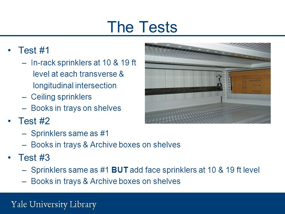 The Tests Test #1 –In-rack sprinklers at 10 & 19 ft level at each transverse & longitudinal intersection –Ceiling sprinklers –Books in trays on shelves Test #2 –Sprinklers same as #1 –Books in trays & Archive boxes on shelves Test #3 –Sprinklers same as #1 BUT add face sprinklers at 10 & 19 ft level –Books in trays & Archive boxes on shelves