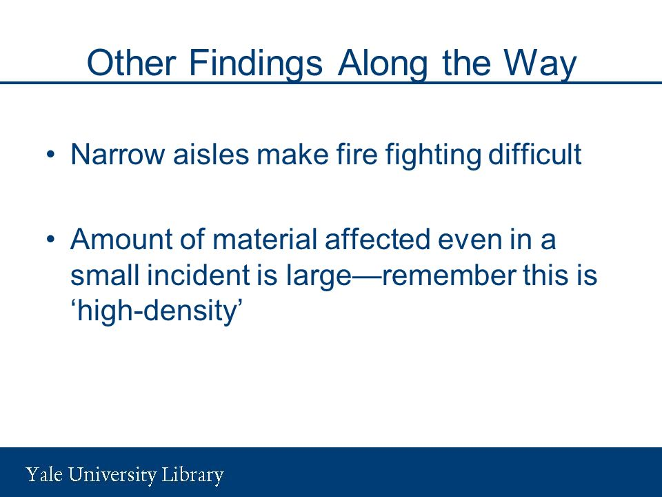 Other Findings Along the Way Narrow aisles make fire fighting difficult Amount of material affected even in a small incident is largeremember this is high-density
