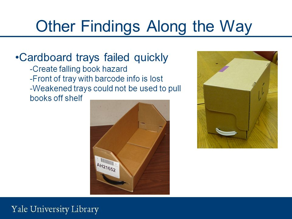 Other Findings Along the Way Cardboard trays failed quickly -Create falling book hazard -Front of tray with barcode info is lost -Weakened trays could not be used to pull books off shelf