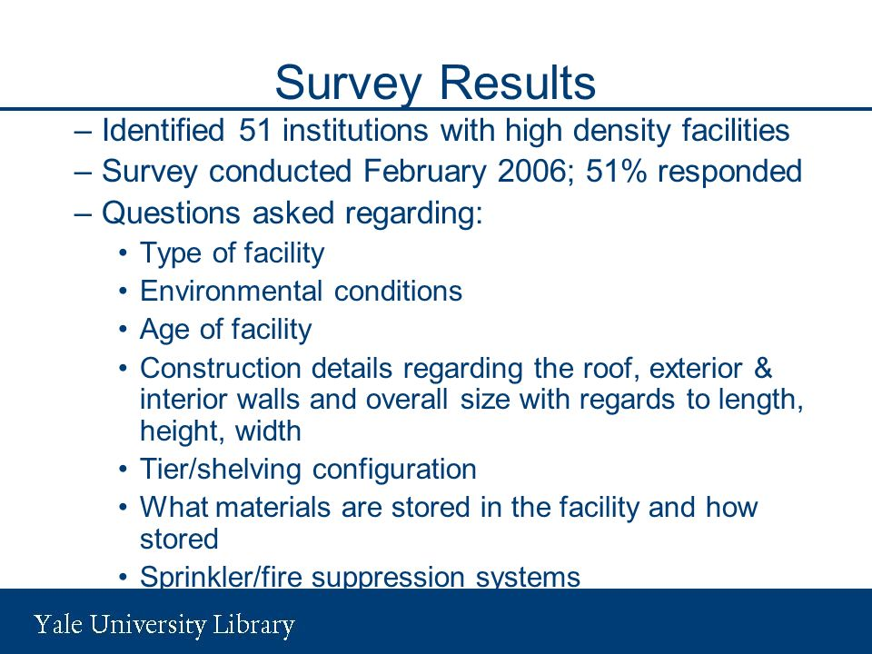 Survey Results –Identified 51 institutions with high density facilities –Survey conducted February 2006; 51% responded –Questions asked regarding: Type of facility Environmental conditions Age of facility Construction details regarding the roof, exterior & interior walls and overall size with regards to length, height, width Tier/shelving configuration What materials are stored in the facility and how stored Sprinkler/fire suppression systems