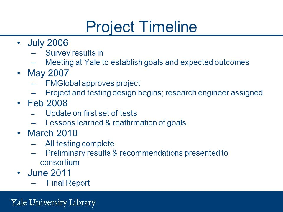 Project Timeline July 2006 –Survey results in –Meeting at Yale to establish goals and expected outcomes May 2007 –FMGlobal approves project –Project and testing design begins; research engineer assigned Feb 2008 – Update on first set of tests –Lessons learned & reaffirmation of goals March 2010 –All testing complete –Preliminary results & recommendations presented to consortium June 2011 – Final Report