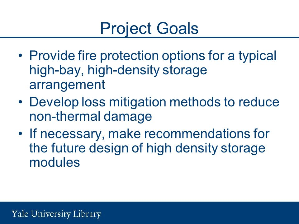 Project Goals Provide fire protection options for a typical high-bay, high-density storage arrangement Develop loss mitigation methods to reduce non-thermal damage If necessary, make recommendations for the future design of high density storage modules