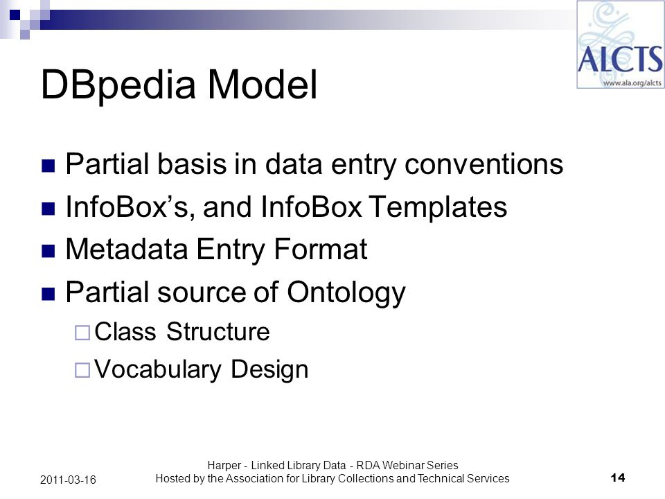 Harper - Linked Library Data - RDA Webinar Series Hosted by the Association for Library Collections and Technical Services14 2011-03-16 DBpedia Model Partial basis in data entry conventions InfoBoxs, and InfoBox Templates Metadata Entry Format Partial source of Ontology Class Structure Vocabulary Design