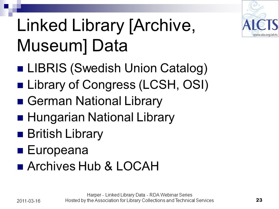 Harper - Linked Library Data - RDA Webinar Series Hosted by the Association for Library Collections and Technical Services23 2011-03-16 Linked Library [Archive, Museum] Data LIBRIS (Swedish Union Catalog) Library of Congress (LCSH, OSI) German National Library Hungarian National Library British Library Europeana Archives Hub & LOCAH