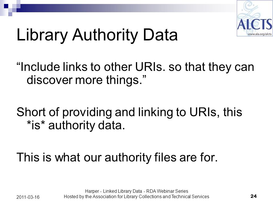Harper - Linked Library Data - RDA Webinar Series Hosted by the Association for Library Collections and Technical Services24 2011-03-16 Library Authority Data Include links to other URIs.
