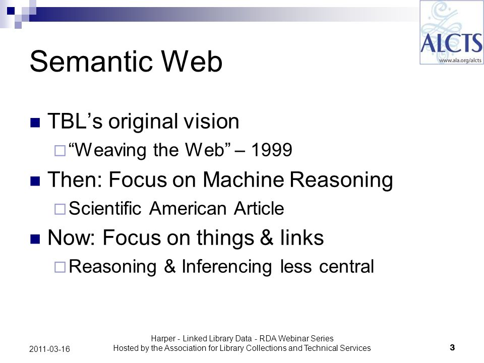 Harper - Linked Library Data - RDA Webinar Series Hosted by the Association for Library Collections and Technical Services3 2011-03-16 Semantic Web TBLs original vision Weaving the Web – 1999 Then: Focus on Machine Reasoning Scientific American Article Now: Focus on things & links Reasoning & Inferencing less central