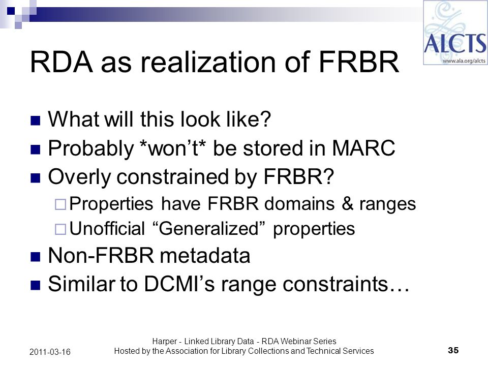 Harper - Linked Library Data - RDA Webinar Series Hosted by the Association for Library Collections and Technical Services35 2011-03-16 RDA as realization of FRBR What will this look like.