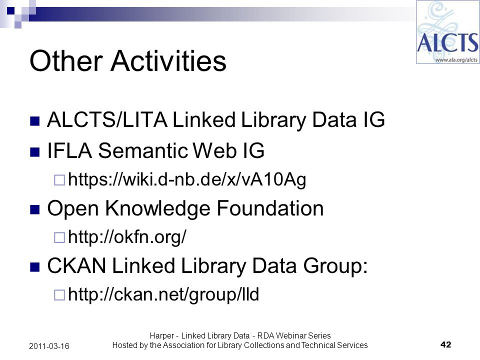 Harper - Linked Library Data - RDA Webinar Series Hosted by the Association for Library Collections and Technical Services42 2011-03-16 Other Activities ALCTS/LITA Linked Library Data IG IFLA Semantic Web IG https://wiki.d-nb.de/x/vA10Ag Open Knowledge Foundation http://okfn.org/ CKAN Linked Library Data Group: http://ckan.net/group/lld