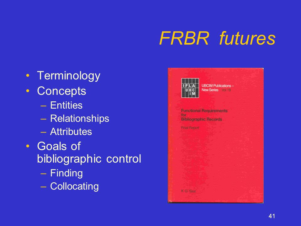 41 FRBR futures Terminology Concepts –Entities –Relationships –Attributes Goals of bibliographic control –Finding –Collocating