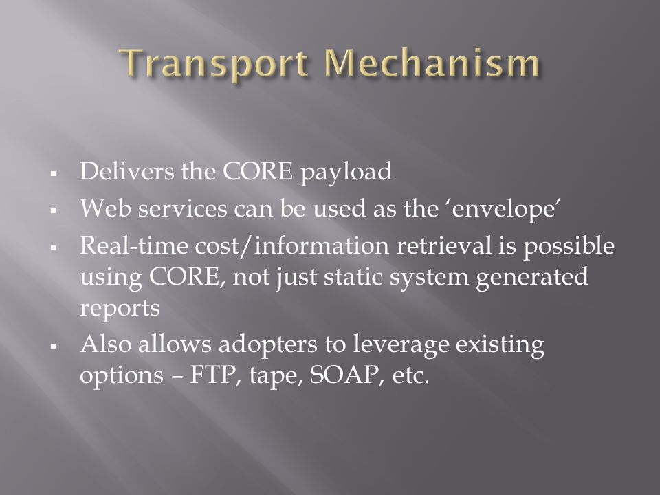 Delivers the CORE payload Web services can be used as the envelope Real-time cost/information retrieval is possible using CORE, not just static system generated reports Also allows adopters to leverage existing options – FTP, tape, SOAP, etc.