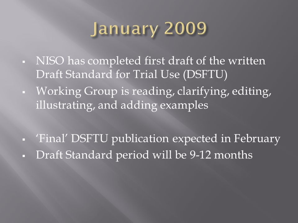 NISO has completed first draft of the written Draft Standard for Trial Use (DSFTU) Working Group is reading, clarifying, editing, illustrating, and adding examples Final DSFTU publication expected in February Draft Standard period will be 9-12 months
