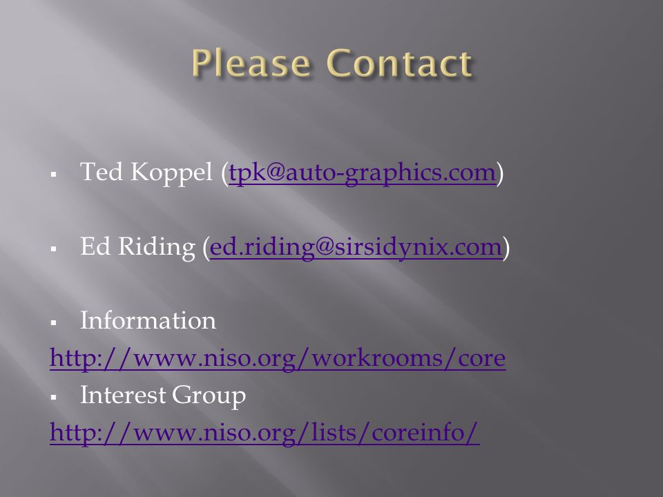 Ted Koppel (tpk@auto-graphics.com)tpk@auto-graphics.com Ed Riding (ed.riding@sirsidynix.com)ed.riding@sirsidynix.com Information http://www.niso.org/workrooms/core Interest Group http://www.niso.org/lists/coreinfo/