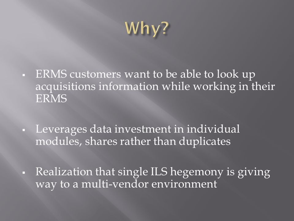 ERMS customers want to be able to look up acquisitions information while working in their ERMS Leverages data investment in individual modules, shares