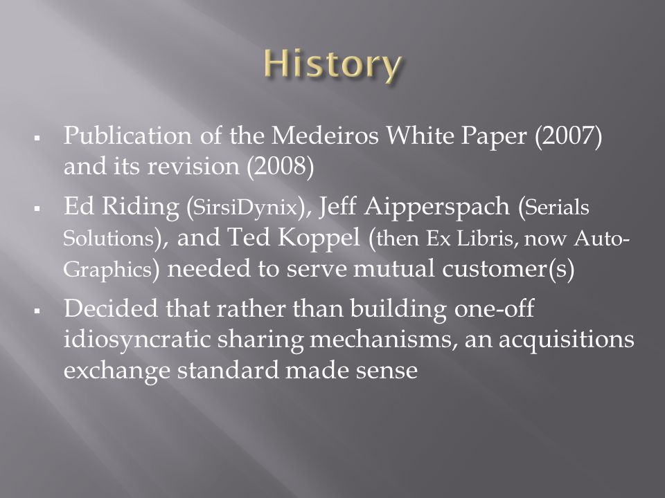Publication of the Medeiros White Paper (2007) and its revision (2008) Ed Riding ( SirsiDynix ), Jeff Aipperspach ( Serials Solutions ), and Ted Koppel ( then Ex Libris, now Auto- Graphics ) needed to serve mutual customer(s) Decided that rather than building one-off idiosyncratic sharing mechanisms, an acquisitions exchange standard made sense