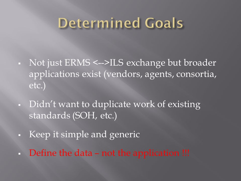 Not just ERMS ILS exchange but broader applications exist (vendors, agents, consortia, etc.) Didnt want to duplicate work of existing standards (SOH, etc.) Keep it simple and generic Define the data – not the application !!!