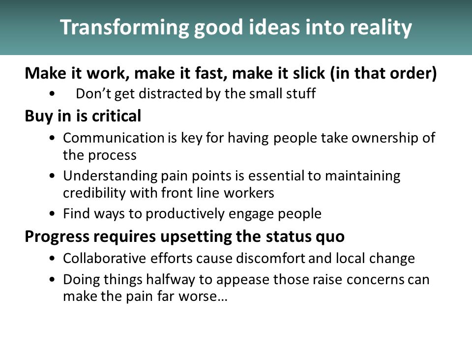 Transforming good ideas into reality Make it work, make it fast, make it slick (in that order) Dont get distracted by the small stuff Buy in is critical Communication is key for having people take ownership of the process Understanding pain points is essential to maintaining credibility with front line workers Find ways to productively engage people Progress requires upsetting the status quo Collaborative efforts cause discomfort and local change Doing things halfway to appease those raise concerns can make the pain far worse…