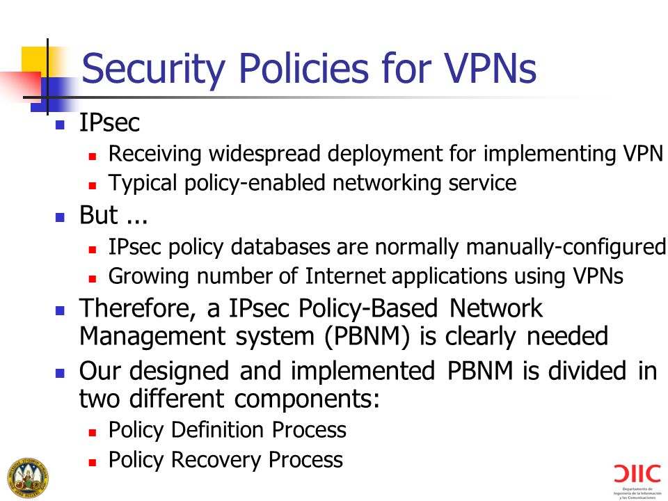 Security Policies for VPNs IPsec Receiving widespread deployment for implementing VPN Typical policy-enabled networking service But... IPsec policy da