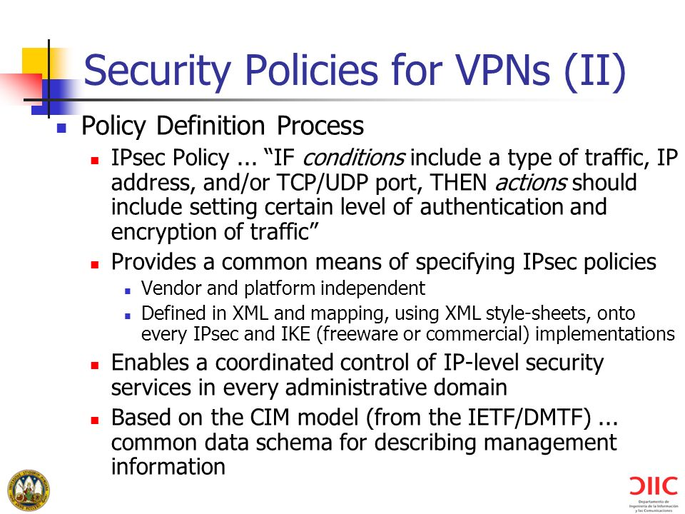 Security Policies for VPNs (II) Policy Definition Process IPsec Policy... IF conditions include a type of traffic, IP address, and/or TCP/UDP port, TH