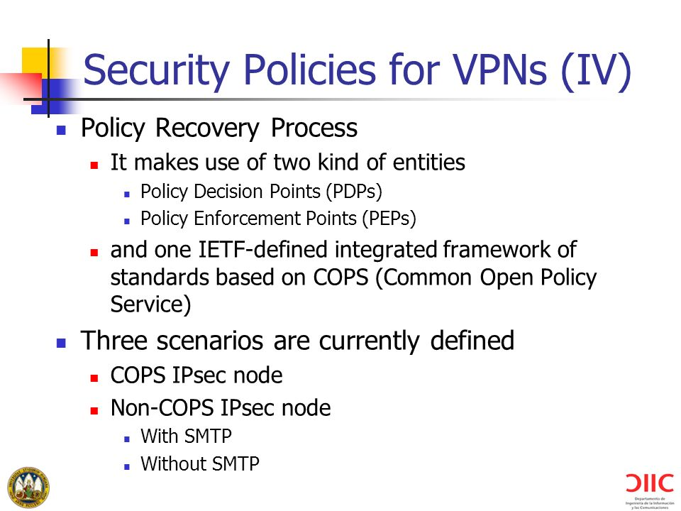 Security Policies for VPNs (IV) Policy Recovery Process It makes use of two kind of entities Policy Decision Points (PDPs) Policy Enforcement Points (PEPs) and one IETF-defined integrated framework of standards based on COPS (Common Open Policy Service) Three scenarios are currently defined COPS IPsec node Non-COPS IPsec node With SMTP Without SMTP