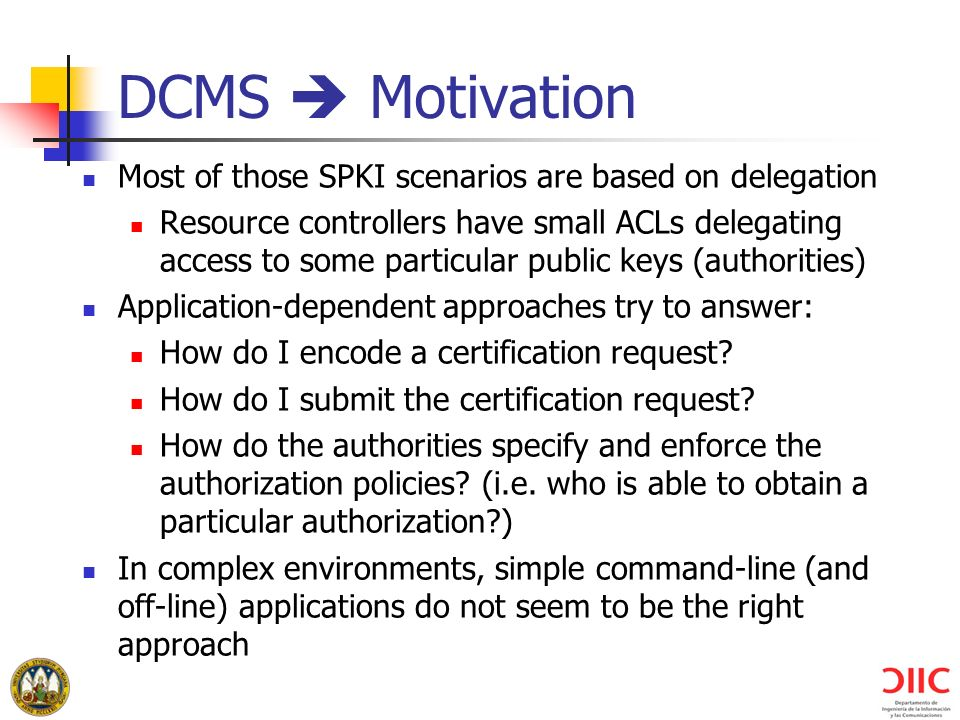 DCMS Motivation Most of those SPKI scenarios are based on delegation Resource controllers have small ACLs delegating access to some particular public