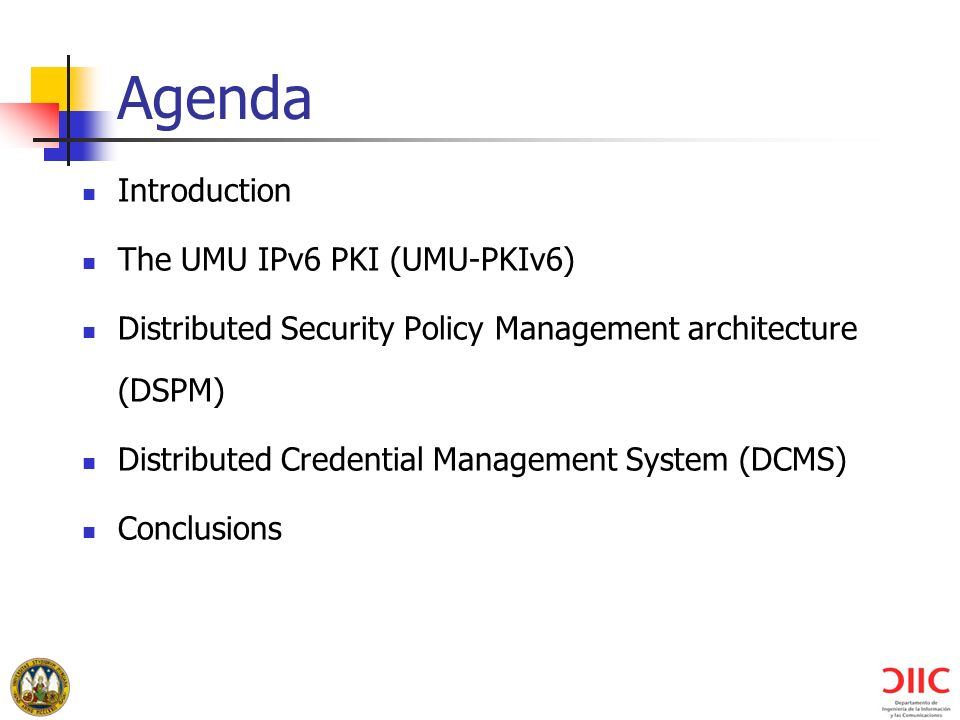 Agenda Introduction The UMU IPv6 PKI (UMU-PKIv6) Distributed Security Policy Management architecture (DSPM) Distributed Credential Management System (